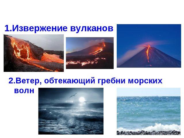 1.Извержение вулканов 2.Ветер, обтекающий гребни морских волн