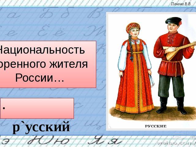 Национальность коренного жителя России… р`усский Панова В.В.