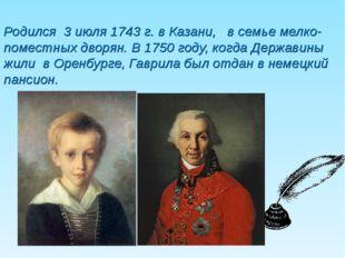 Родился 3 июля 1743 г. в Казани, в семье мелко-поместных дворян. В 1750 году,
