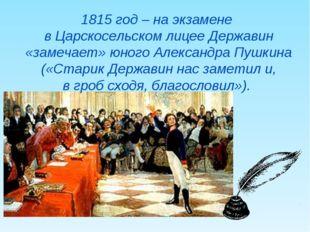 1815 год – на экзамене в Царскосельском лицее Державин «замечает» юного Алекс