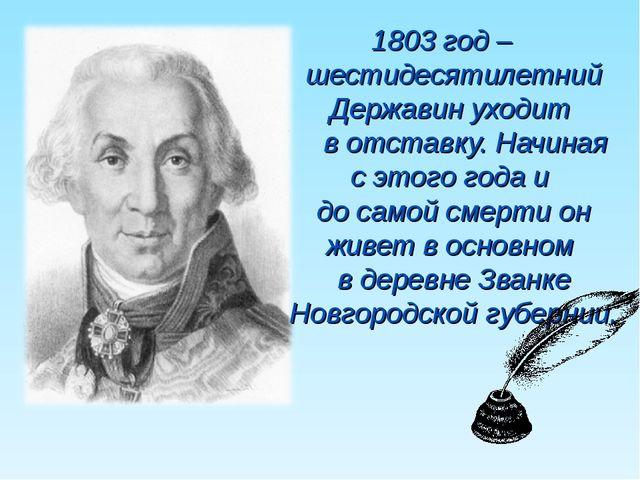1803 год – шестидесятилетний Державин уходит в отставку. Начиная с этого года...