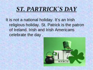 ST. PARTRICK`S DAY It is not a national holiday. It's an Irish religious holi