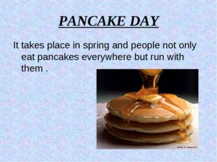 PANCAKE DAY It takes place in spring and people not only eat pancakes everywh