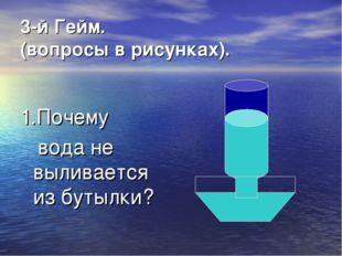 3-й Гейм. (вопросы в рисунках). 1.Почему вода не выливается из бутылки?