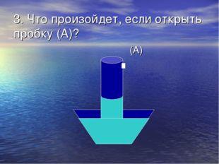 3. Что произойдет, если открыть пробку (А)? (А)