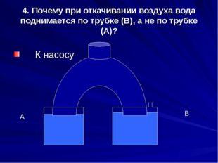 4. Почему при откачивании воздуха вода поднимается по трубке (В), а не по тру