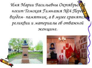 Имя Марии Васильевны Октябрьской носит Томская Гимназия №24.Перед входом- пам