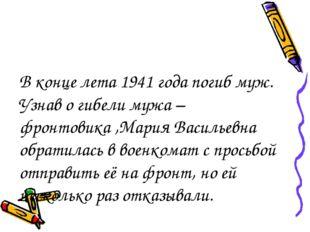 В конце лета 1941 года погиб муж. Узнав о гибели мужа –фронтовика ,Мария Васи