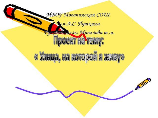 МБОУ Могочинская СОШ им.А.С. Пушкина Руководитель: Мазалова т .и.