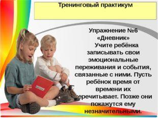 Тренинговый практикум Упражнение №6 «Дневник» Учите ребёнка записывать свои э