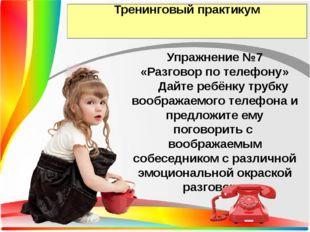 Тренинговый практикум Упражнение №7 «Разговор по телефону» Дайте ребёнку труб