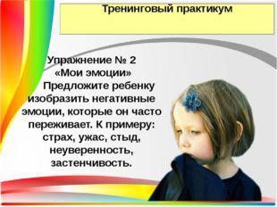 Тренинговый практикум Упражнение № 2 «Мои эмоции» Предложите ребенку изобрази