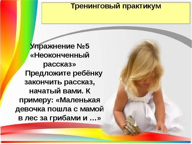 Тренинговый практикум Упражнение №5 «Неоконченный рассказ» Предложите ребёнку...