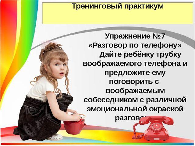 Тренинговый практикум Упражнение №7 «Разговор по телефону» Дайте ребёнку труб...