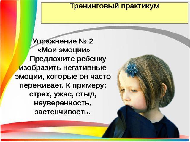 Тренинговый практикум Упражнение № 2 «Мои эмоции» Предложите ребенку изобрази...