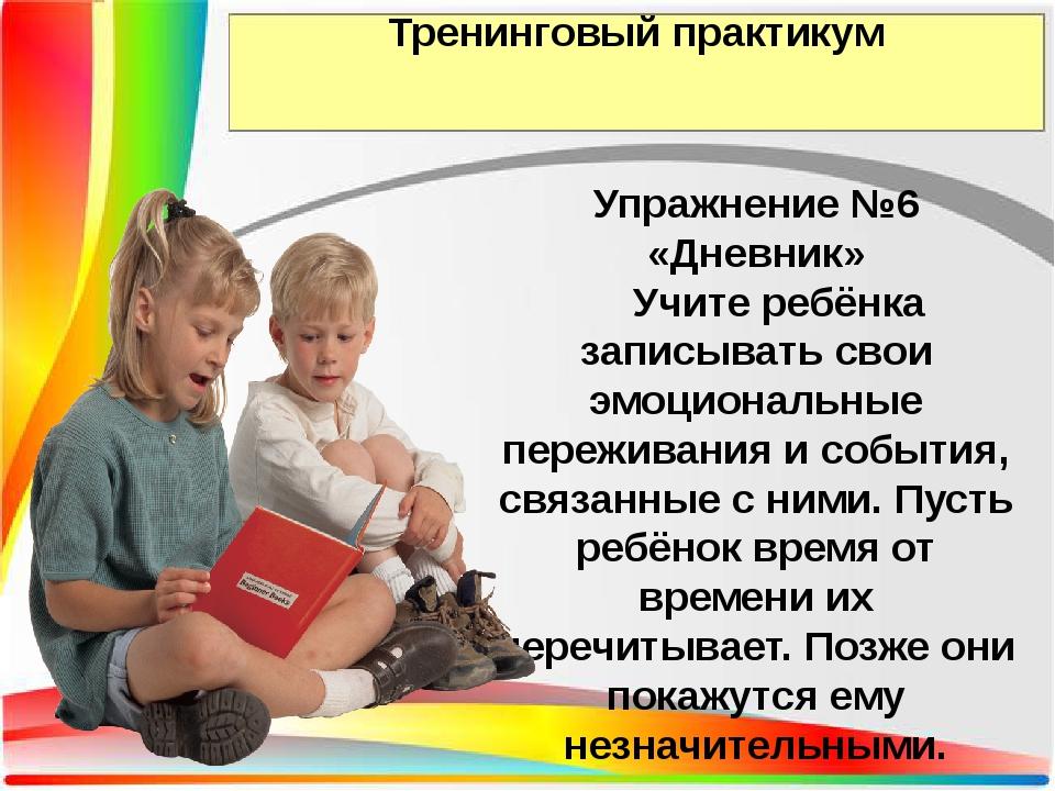 Тренинговый практикум Упражнение №6 «Дневник» Учите ребёнка записывать свои э...