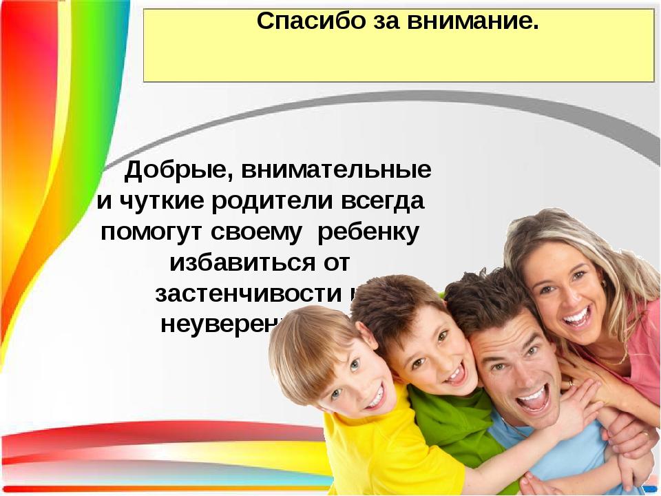 Спасибо за внимание. Добрые, внимательные и чуткие родители всегда помогут св...