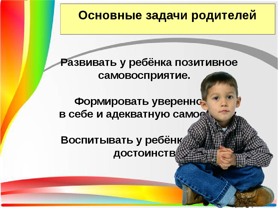 Основные задачи родителей Развивать у ребёнка позитивное самовосприятие. Форм...