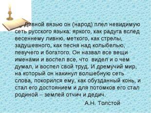 Дивной вязью он (народ) плел невидимую сеть русского языка: яркого, как рад
