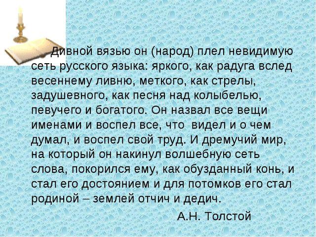 Дивной вязью он (народ) плел невидимую сеть русского языка: яркого, как рад...
