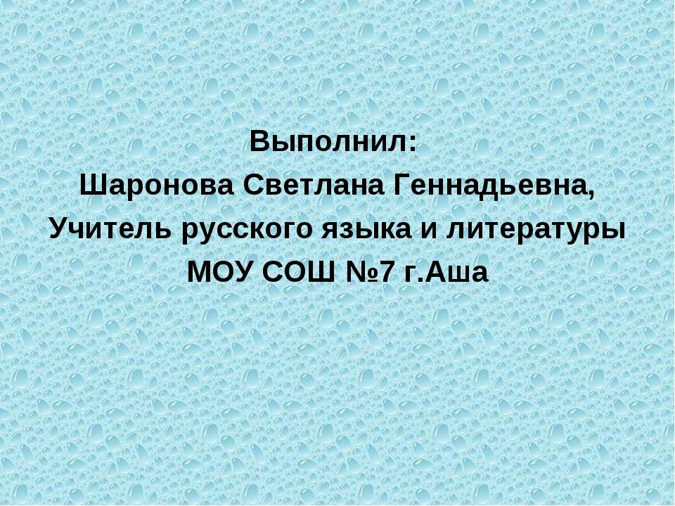 Выполнил: Шаронова Светлана Геннадьевна, Учитель русского языка и литературы...