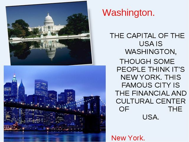 THE CAPITAL OF THE USA IS WASHINGTON, THOUGH SOME PEOPLE THINK IT'S NEW YORK....