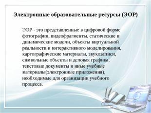 Электронные образовательные ресурсы (ЭОР) ЭОР - это представленные в цифрово