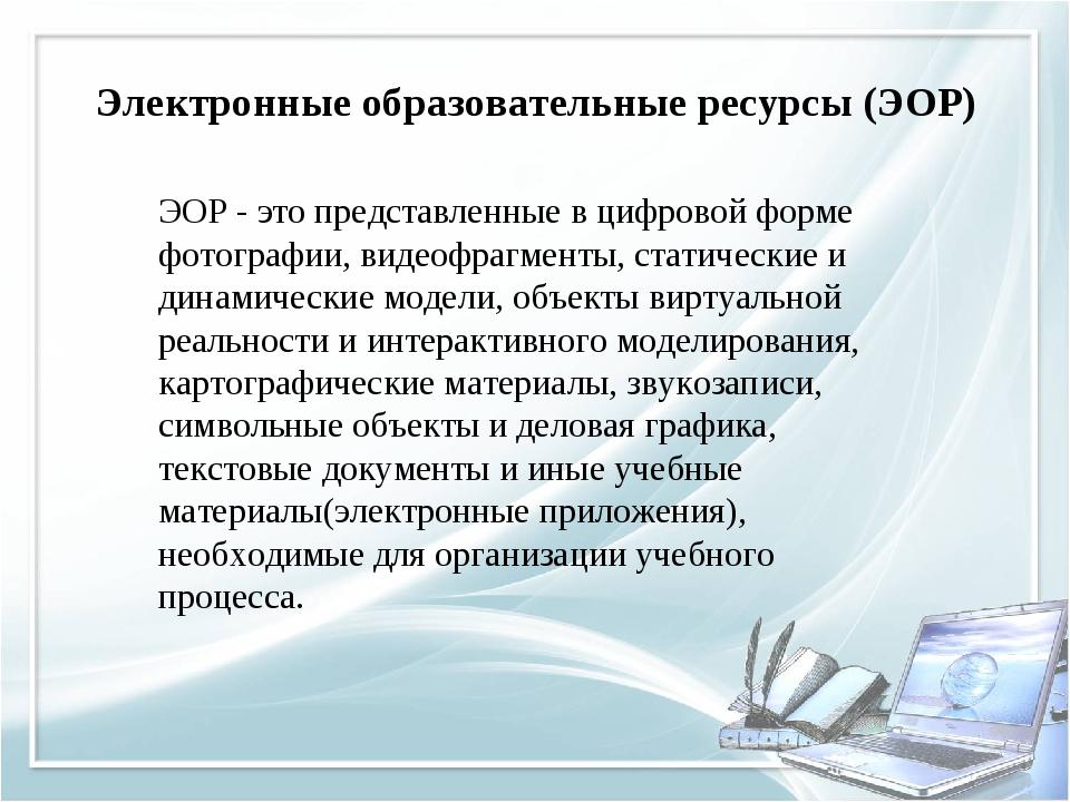 Электронные образовательные ресурсы (ЭОР) ЭОР - это представленные в цифрово...
