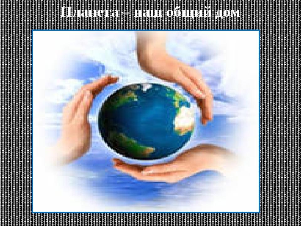 Планета – наш общий дом