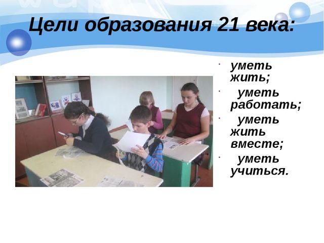 Цели образования 21 века: уметь жить; уметь работать; уметь жить вместе; умет...