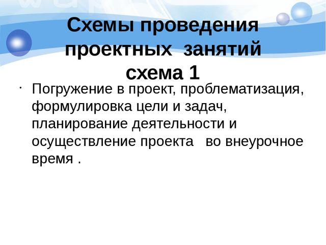 Схемы проведения проектных занятий схема 1 Погружение в проект, проблематизац...