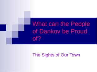What can the People of Dankov be Proud of? The Sights of Our Town