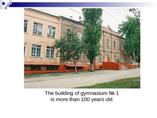 The building of gymnasium № 1 is more than 100 years old.