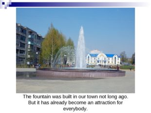 The fountain was built in our town not long ago. But it has already become an