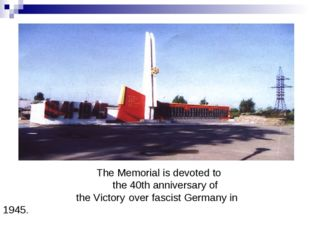 The Memorial is devoted to 	 the 40th anniversary of the Victory over fascis