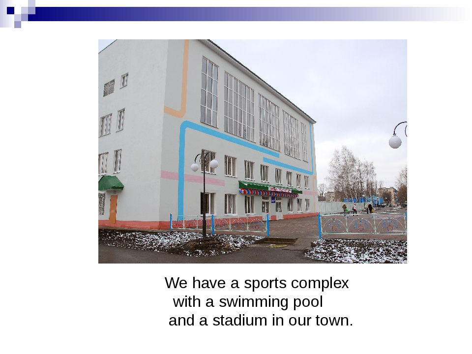 We have a sports complex with a swimming pool and a stadium in our town.