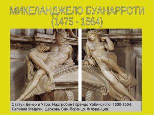 Статуи Вечер и Утро. Надгробие Лоренцо Урбинского. 1520-1534. Капелла Медичи.