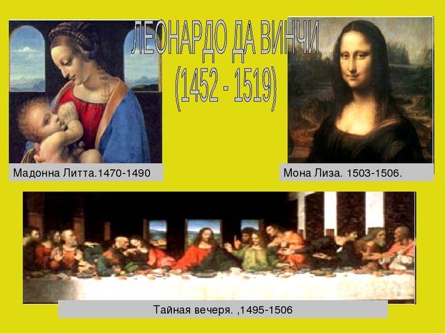 Тайная вечеря. ,1495-1506 Мадонна Литта.1470-1490 Мона Лиза. 1503-1506.