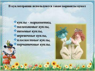 В куклотерапии используются такие варианты кукол куклы - марионетки, пальчико