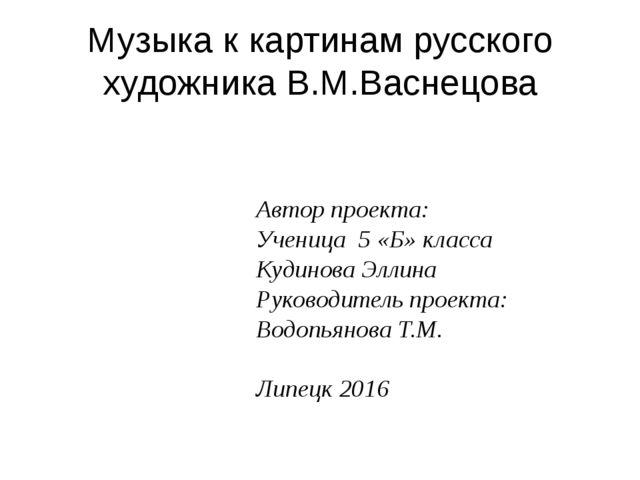 Музыка к картинам русского художника В.М.Васнецова Автор проекта: Ученица 5 «...