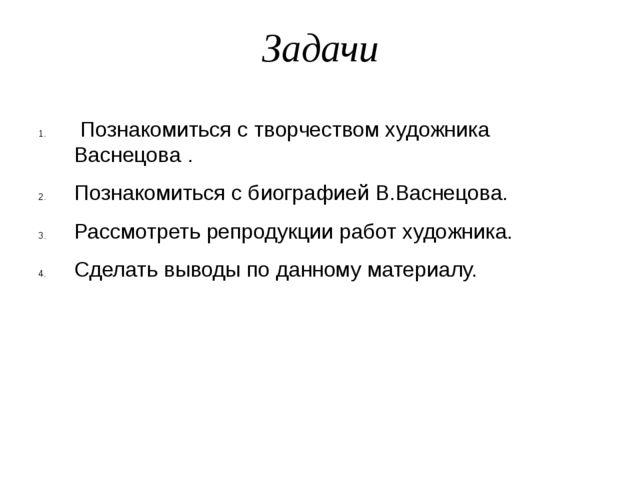 Задачи Познакомиться с творчеством художника Васнецова. Познакомиться с био...