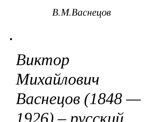 В.М.Васнецов Виктор Михайлович Васнецов (1848 — 1926) – русский художник, про...