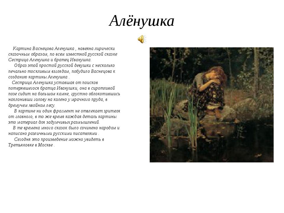 Алёнушка Картина Васнецова Аленушка , навеяна лирически сказочным образом, по...