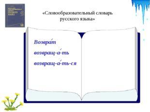 «Словообразовательный словарь русского языка» Возврат возвращ-а-ть возвращ-а-