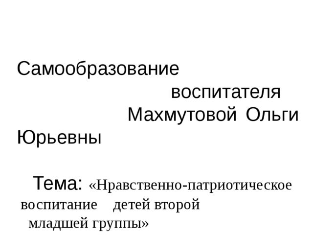 Самообразование воспитателя Махмутовой Ольги Юрьевны Тема: «Нравственно-патр...