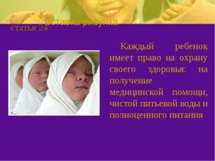 статья 24 Каждый ребенок имеет право на охрану своего здоровья: на получение