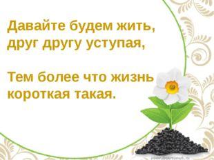 Давайте будем жить, друг другу уступая, Тем более что жизнь короткая такая.