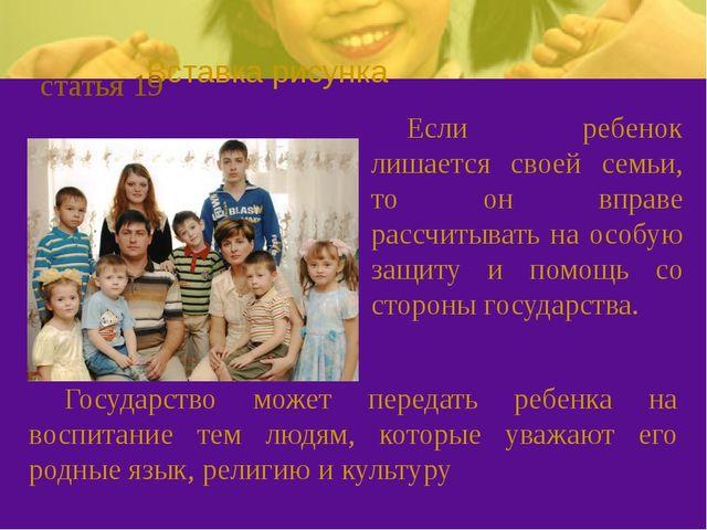 статья 19 Если ребенок лишается своей семьи, то он вправе рассчитывать на ос...