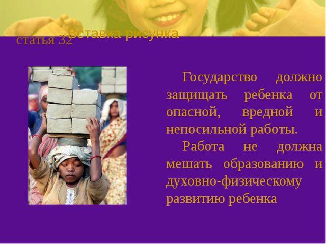 статья 32 Государство должно защищать ребенка от опасной, вредной и непосиль...
