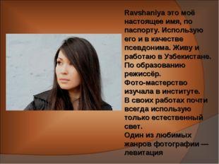 Ravshaniya это моё настоящее имя, по паспорту. Использую его и в качестве псе